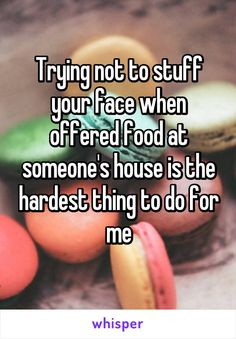Trying not to stuff your face when offered food at someone's house is the hardest thing to do for me