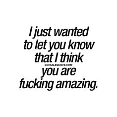 """I just wanted to let you know that I think you are fucking amazing."" Check out all our AMAZING quotes for you and your boyfriend or girlfriend! Good Man Quotes, Men Quotes, Quotes For Him, Be Yourself Quotes, Great Quotes, Love Quotes, Funny Quotes, Amazing Boyfriend Quotes, Amazing Man Quotes"