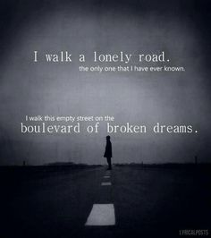 I walk a lonely road The only one that I have ever known  I walk this empty street on the Boulevard of Broken Dreams.  - Green Day