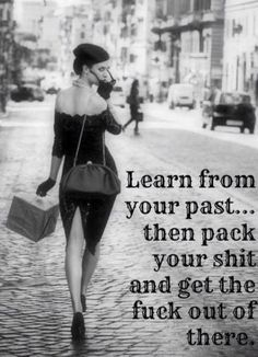 Strength Quotes : QUOTATION - Image : Quotes Of the day - Description learn from your past. then pack your shit and get the fuck out of there Sharing is Great Quotes, Quotes To Live By, Fabulous Quotes, Leaving Quotes, Motivational Quotes, Inspirational Quotes, Positive Quotes, Meaningful Quotes, Positive Vibes
