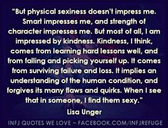 Wow, wow, wow! This is me to a tee. Physical sexiness has NEVER impressed me - I see straight through the superficial outer shell and have zero interest. I can appreciate 'beauty' on the outside and love beautiful things/people....but in terms of having long-terms friends and romantic partners, nothing will win me over more than intelligence, kindness/compassion, loyalty and strength of character. They could look like Hagrid or Jabba The Hutt for all I care.
