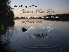 I will cry to God Most High, To God who accomplishes all things for me. -- Psalm 57:2