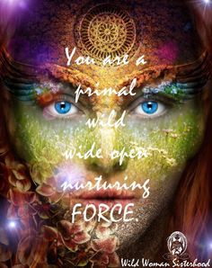 You are a primal, wild, wide open, nurturing force.. WILD WOMAN SISTERHOOD ™