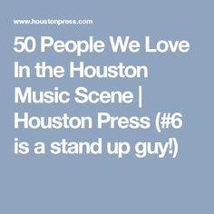 50 People We Love In the Houston Music Scene | Houston Press (#6 is a stand up guy!)
