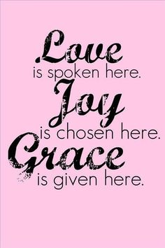 Love is spoken here. Joy is chosen here. Grace is given here. Grace Quotes, Joy Quotes, Momma Quotes, Wisdom Quotes, Happiness, Choose Joy, Beautiful Words, Cool Words, Inspire Me