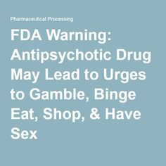 2016 -FDA Warning: Antipsychotic Drug May Lead to Urges to Gamble, Binge Eat, Shop, & Have Sex