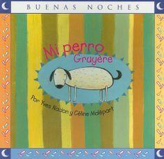 Mi perro gruyere (Buenas Noches/ Good Night) de Yves Nadon y Cèline Malépart. Bogotá, Norma. Un cuento que habla de la muerte desde el punto de vista del niño, alterna la tristeza con los buenos y felices recuerdos.