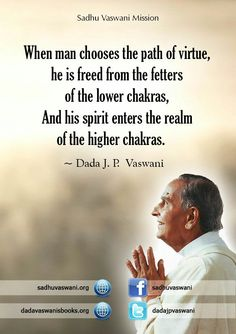 When man chooses the path of virtue, he is freed from the fretters of the lower chakras, And his spirit enters the realm of the higher chakras. -Dada J.P Vaswani #dadajpvaswani #quotes