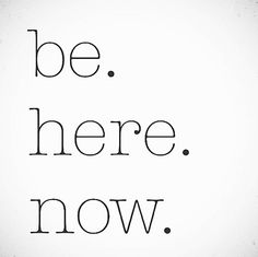 Be. Here. Now. quote - Living with Intention
