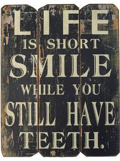 Life is to Short ...Smile while you still have Teeth Wall Decor ♥ This is SO cUte!!