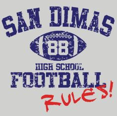 Ummm... SAN DIMAS HIGH SCHOOL FOOTBALL RULES!  ...and Bill and Ted ROCK!  This T-shirt is so retro and can only be worn by the excellent!