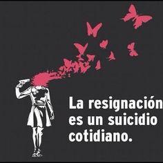 """""""La resignación es un suicidio cotidiano"""""""