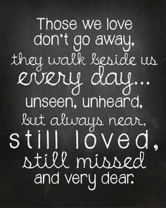 Quotes - 'Those we love don't go away, they walk beside us every day... unseen, unheard, but always near, still loved, still missed, and very dear.'