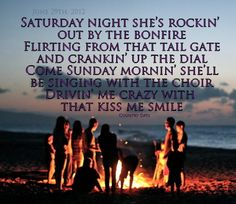 saturday night she's rockin' out by the bonfire, flirting from that tail gate and cranking up the dial. come sunday mornin' she'll be singing with the choir, drivin' me crazy with that kiss me smile <3