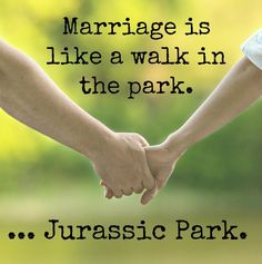 """""""Marriage is like a walk in the park...Jurassic Park."""""""