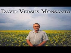 David Vs Monsanto - an amazing documentary about one farmer's dealings with Monsanto and their GMO canola.  Very informative about the damage this biotech giant is causing to our freedom and our food supply.
