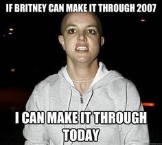 if britney can make it through 2007  i can make it through today. If Britney can come back and tell me to work bitch, damnit I can work!