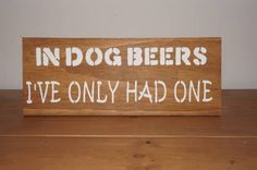 In Dog Beers I've Only Had One - Fun Signs - For Him - Man Cave - Handmade - Timber Sign Plaque by WoodAlwaysWorks on Etsy