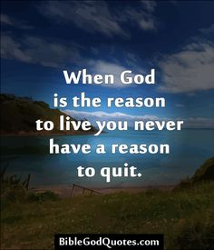 http://biblegodquotes.com/when-god-is-the-reason-to-live/  When God is the reason to live you never have a reason to quit.