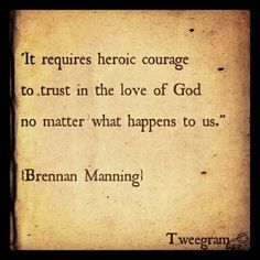 """Brennan Manning - """"It requires heroic courage to trust in the love of God no matter what happens to us. Quotable Quotes, Faith Quotes, Words Quotes, Wise Words, Sayings, Great Quotes, Inspirational Quotes, Awesome Quotes, Motivational Quotes"""