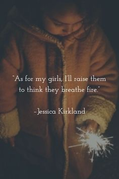 """""""As for my girls, I'll raise them to think they breathe fire."""" –Jessica Kirkland #parenting #feminism #daughters:"""