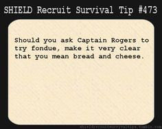 S.H.I.E.L.D. Recruit Survival Tip #473: Should you ask Captain Rogers to try fondue, make it very clear that you mean bread and cheese.  [Submitted anonymously]