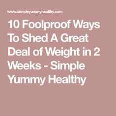10 Foolproof Ways To Shed A Great Deal of Weight in 2 Weeks - Simple Yummy Healthy