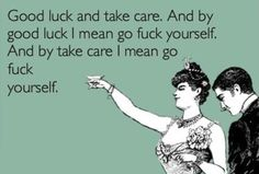 And by Good Luck I mean go F*ck yourself…