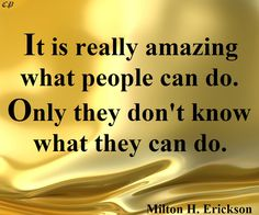 """""""It is really amazing what people can do. Only they don't know what they can do."""" ― Milton H. Erickson http://prosperityclub1.com/"""