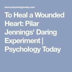 To Heal a Wounded Heart: Pilar Jennings' Daring Experiment   Psychology Today