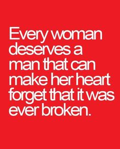 Every man deserves a woman that can make his heart forget that it was ever broken.