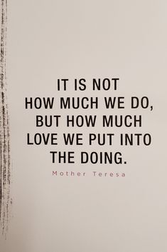 It's not about how much we do, but how much love we put into the doing. #motherteresa #inspirationalquotes #love #lovequotes #inspirational #happiness via @tlcforcoaches Mother Theresa Quotes, Mother Teresa, Mother Quotes, Mom Quotes, True Quotes, Quotes To Live By, Motivational Quotes, Funny Quotes, Inspirational Quotes