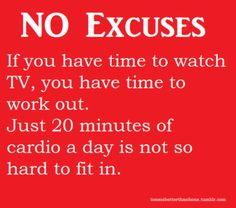 NO EXCUSES. If you have time to watch TV, you have time to work out. Just 20 minutes of cardio a day is not so hard to fit in.