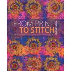 From Print to Stitch: Tips and Techniques for Hand-Printing and Stitching on Fabric: Janet Edmonds.