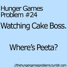 Hunger Games Problems - Peeta needs to be on Cake Boss.I'd watch Cake Boss if Peeta were on it.:)