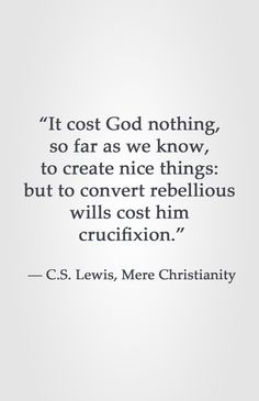 """""""It cost God nothing, so far as we know, to create nice things: but to convert rebellious wills cost him crucifixion."""" ― C.S. Lewis, Mere Christianity"""