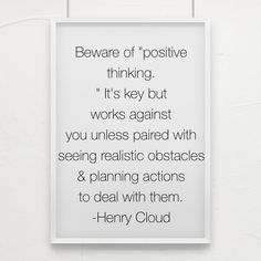 """Beware of """"positive thinking."""" It's key but works against you unless paired with seeing realistic obstacles & planning actions to deal with them. -Henry Cloud"""