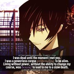 I was dead until the moment I met you. I was powerless corpse pretending to be alive. Living without power, without the ability to change my course, was bound to lead me to a slow death. ~Lelouch Lamperouge (Code Geass)