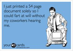 I just printed a 54 page document solely so I could fart at will without my coworkers hearing.