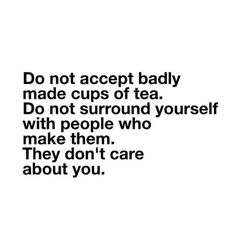 Do not accept badly made cups of tea. Do not surround yourself with people who make them. They don't care about you.