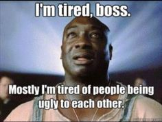 I'm tired Boss, Mostly I'm tired of people being ugly to each other.