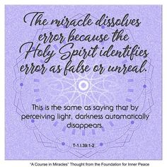 Principle The miracle dissolves error because the Holy Spirit identifies error as false or unreal. A Course In Miracles, Inner Peace, Sacred Geometry, Holy Spirit, Foundation, Healing, Thoughts, Sayings, Holy Ghost