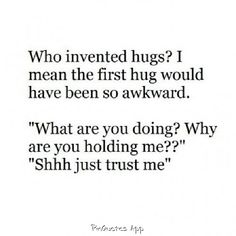 I have an image of one of my friends initiating this first hug lol