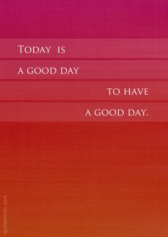 Today is a good day, to have a good day !