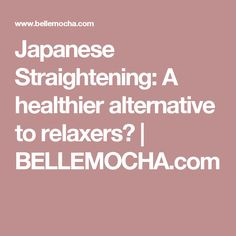 Japanese Straightening: A healthier alternative to relaxers? | BELLEMOCHA.com