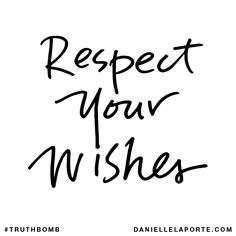 Respect your wishes. Subscribe: DanielleLaPorte.com #Truthbomb #Words #Quotes