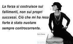 La forza si costruisce sui fallimenti, non sui propri successi. Ciò che mi ha resa forte è stato nuotare sempre controcorrente. Coco Chanel