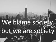We blame society, but we are society.    At long last, we've found a concise expression of the structure/agency dilemma in sociology.