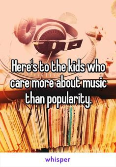 Music is powerful. Never change! This is me music is my life I don't care if I am popular or not but I do care about Music!!! Xx ❤️