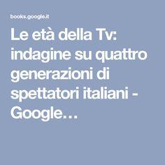 Le età della Tv: indagine su quattro generazioni di spettatori italiani - Google…
